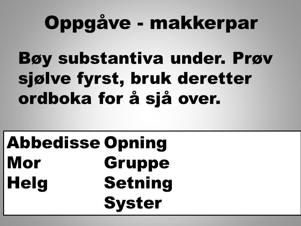 Oppgåve - makkerpar Bøy substantiva under. Prøv sjølve fyrst, bruk deretter ordboka for å sjå over. Abbedisse Mor Helg Opning Gruppe Setning Syster