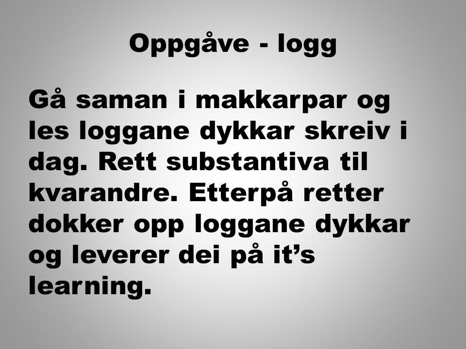 Oppgåve - logg Gå saman i makkarpar og les loggane dykkar skreiv i dag. Rett substantiva til kvarandre. Etterpå retter dokker opp loggane dykkar og le