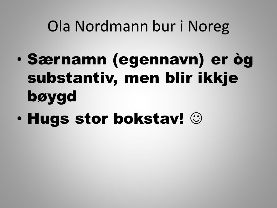Ola Nordmann bur i Noreg Særnamn (egennavn) er òg substantiv, men blir ikkje bøygd Hugs stor bokstav!