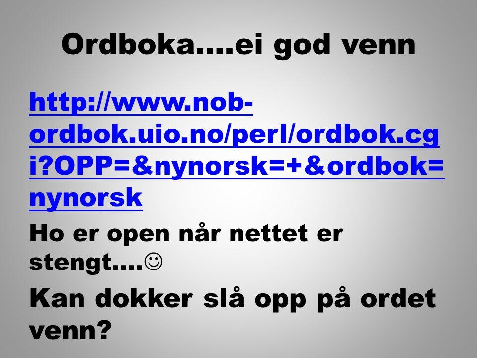 Ordboka….ei god venn http://www.nob- ordbok.uio.no/perl/ordbok.cg i?OPP=&nynorsk=+&ordbok= nynorsk Ho er open når nettet er stengt…. Kan dokker slå op