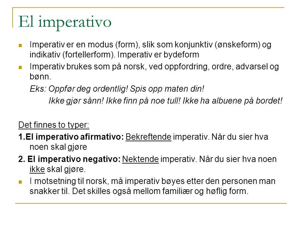 El imperativo Imperativ er en modus (form), slik som konjunktiv (ønskeform) og indikativ (fortellerform). Imperativ er bydeform Imperativ brukes som p