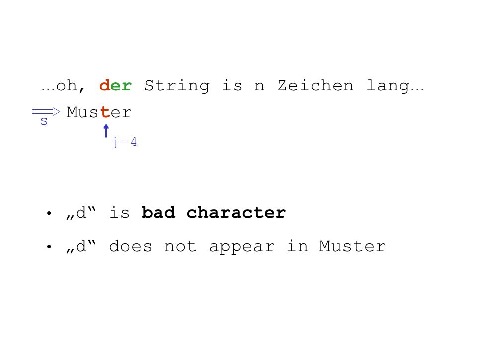 ... oh, der String is n Zeichen lang... Muster s j = 4j = 4 d is bad character d does not appear in Muster