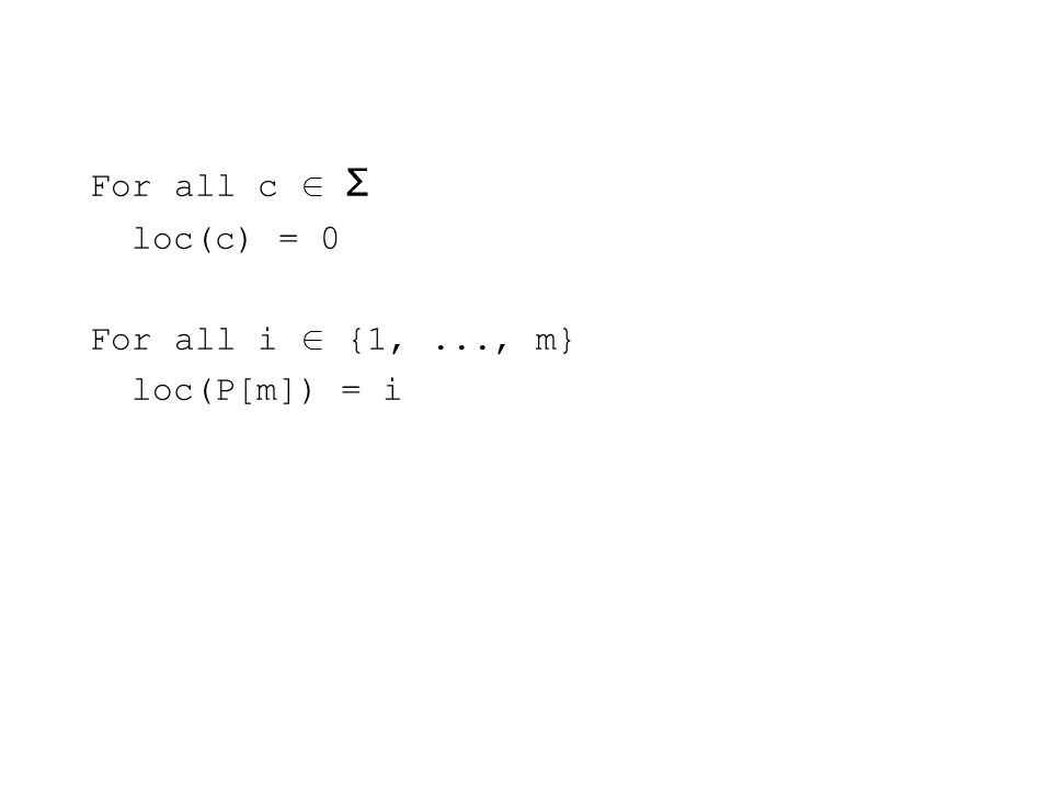 For all c Σ loc(c) = 0 For all i {1,..., m} loc(P[m]) = i