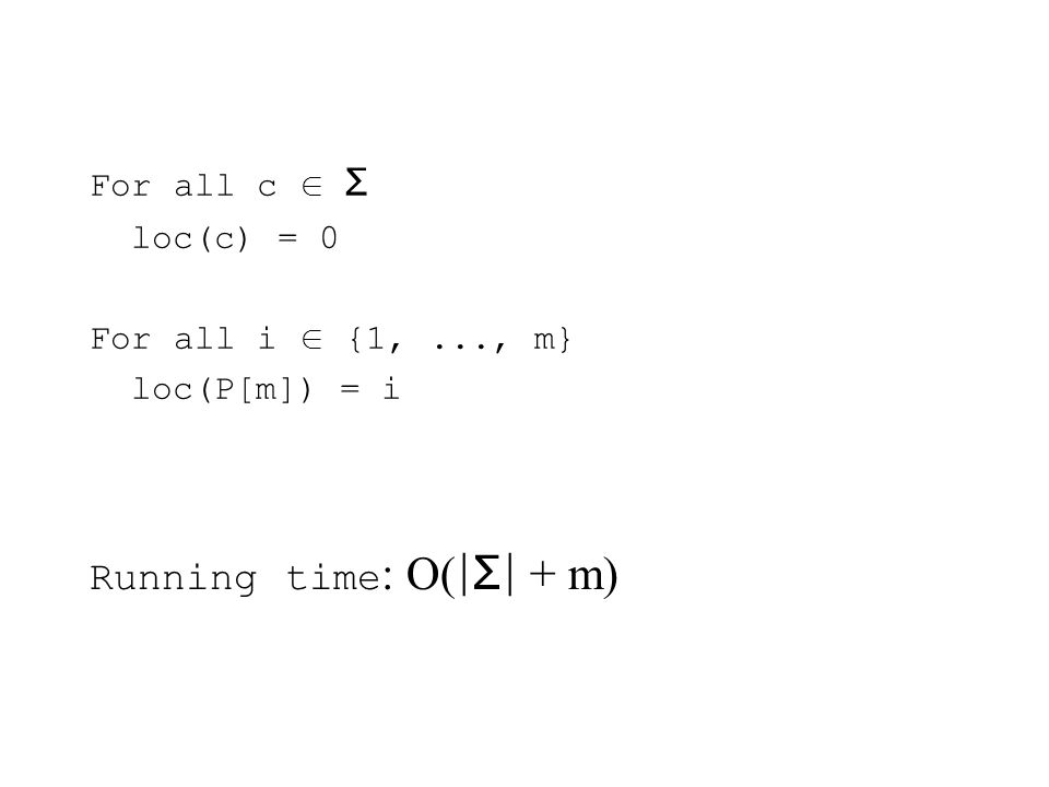 For all c Σ loc(c) = 0 For all i {1,..., m} loc(P[m]) = i Running time : O( |Σ| + m)