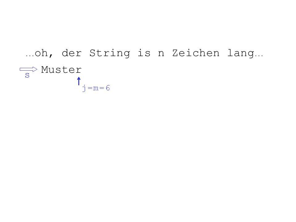 ... oh, der String is n Zeichen lang... Muster s+5 j = 6j = 6