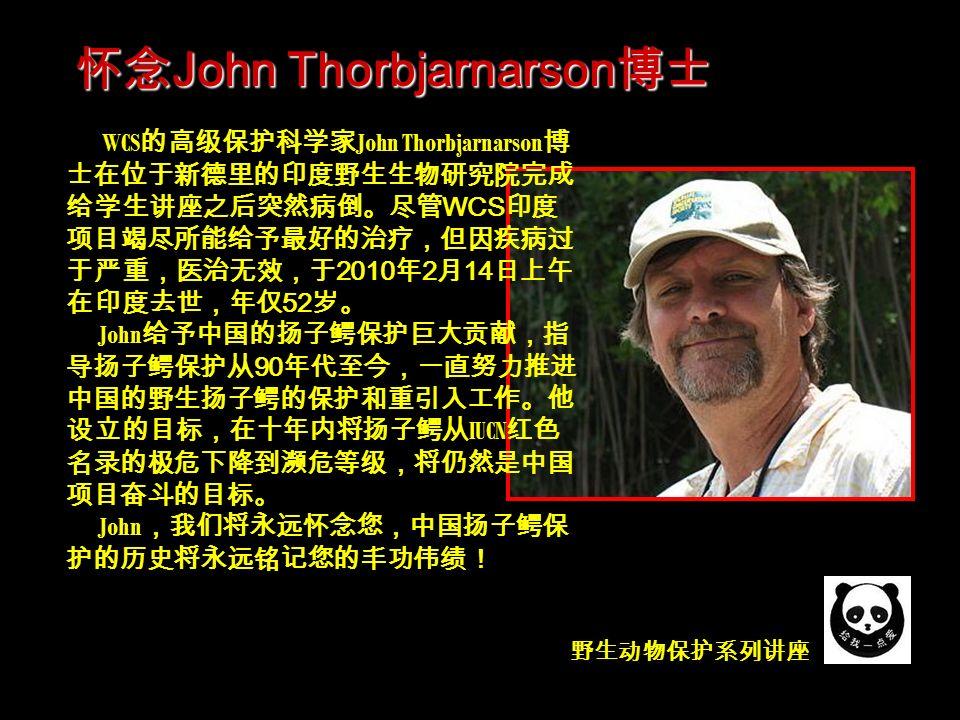 野生动物保护系列讲座 WCS 的高级保护科学家 John Thorbjarnarson 博 士在位于新德里的印度野生生物研究院完成 给学生讲座之后突然病倒。尽管 WCS 印度 项目竭尽所能给予最好的治疗,但因疾病过 于严重,医治无效,于 2010 年 2 月 14 日上午 在印度去世,年仅 52 岁。 John 给予中国的扬子鳄保护巨大贡献,指 导扬子鳄保护从 90 年代至今,一直努力推进 中国的野生扬子鳄的保护和重引入工作。他 设立的目标,在十年内将扬子鳄从 IUCN 红色 名录的极危下降到濒危等级,将仍然是中国 项目奋斗的目标。 John ,我们将永远怀念您,中国扬子鳄保 护的历史将永远铭记您的丰功伟绩! 怀念 John Thorbjarnarson 博士