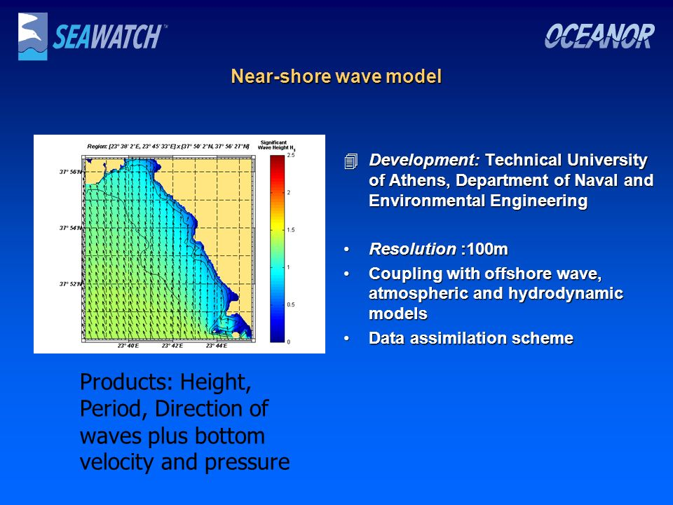 Near-shore wave model 4Development: Technical University of Athens, Department of Naval and Environmental Engineering Resolution :100mResolution :100m Coupling with offshore wave, atmospheric and hydrodynamic modelsCoupling with offshore wave, atmospheric and hydrodynamic models Data assimilation schemeData assimilation scheme Products: Height, Period, Direction of waves plus bottom velocity and pressure