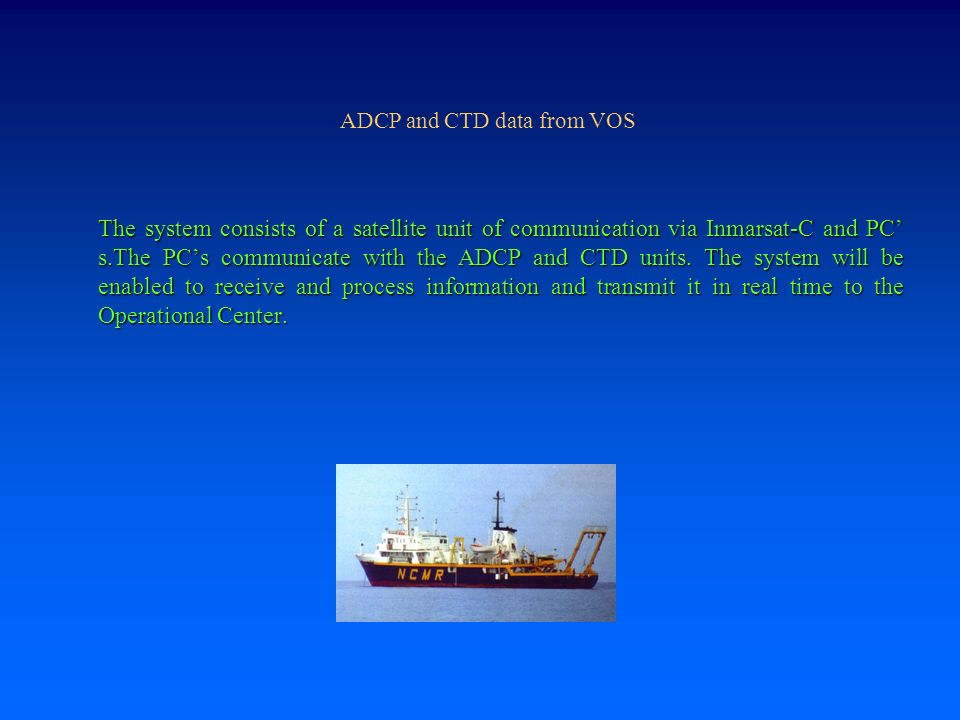 ADCP and CTD data from VOS The system consists of a satellite unit of communication via Inmarsat-C and PC' s.The PC's communicate with the ADCP and CTD units.