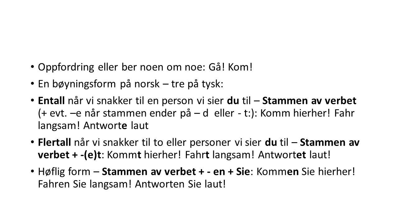 Oppfordring eller ber noen om noe: Gå! Kom! En bøyningsform på norsk – tre på tysk: Entall når vi snakker til en person vi sier du til – Stammen av ve