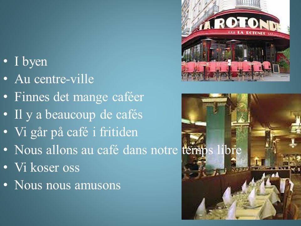 I byen Au centre-ville Finnes det mange caféer Il y a beaucoup de cafés Vi går på café i fritiden Nous allons au café dans notre temps libre Vi koser oss Nous nous amusons
