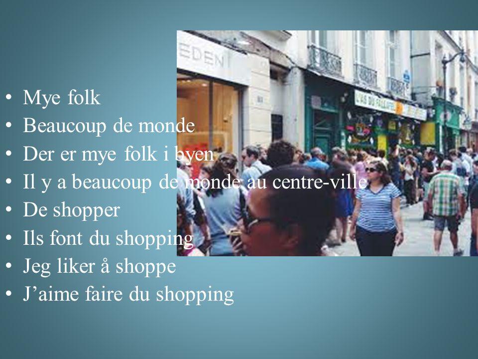 Mye folk Beaucoup de monde Der er mye folk i byen Il y a beaucoup de monde au centre-ville De shopper Ils font du shopping Jeg liker å shoppe J'aime faire du shopping