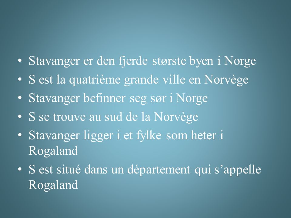 Stavanger er den fjerde største byen i Norge S est la quatrième grande ville en Norvège Stavanger befinner seg sør i Norge S se trouve au sud de la Norvège Stavanger ligger i et fylke som heter i Rogaland S est situé dans un département qui s'appelle Rogaland