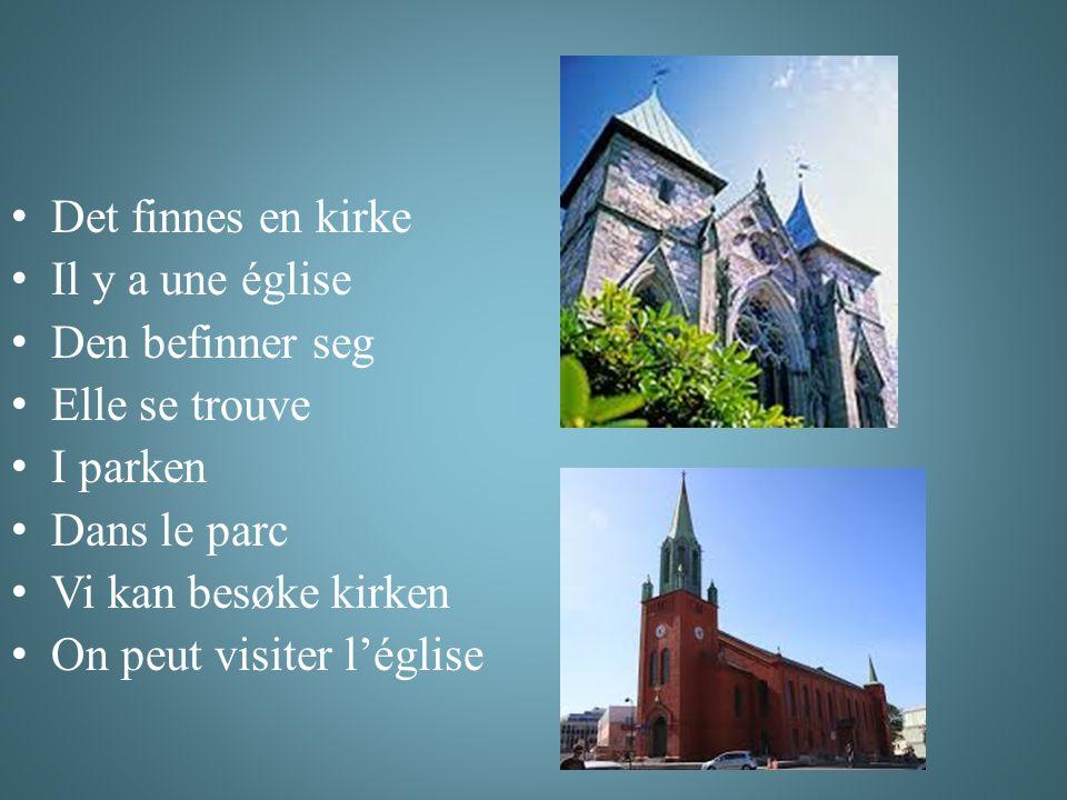 Det finnes en kirke Il y a une église Den befinner seg Elle se trouve I parken Dans le parc Vi kan besøke kirken On peut visiter l'église