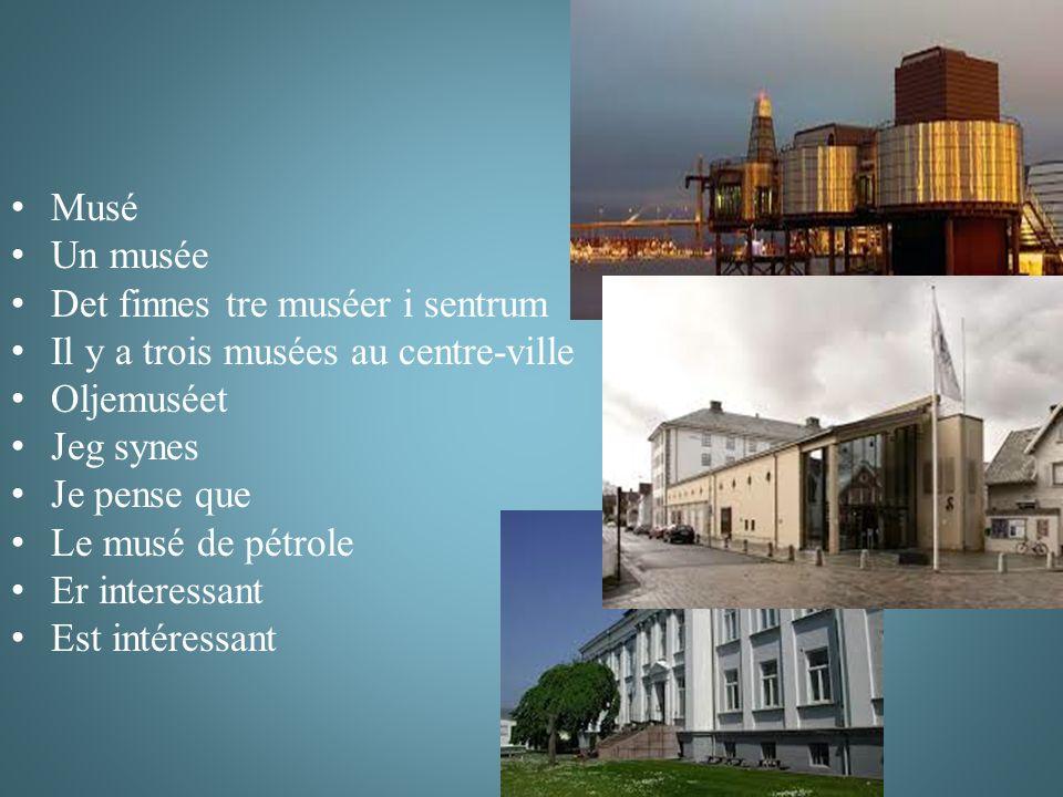 Musé Un musée Det finnes tre muséer i sentrum Il y a trois musées au centre-ville Oljemuséet Jeg synes Je pense que Le musé de pétrole Er interessant Est intéressant