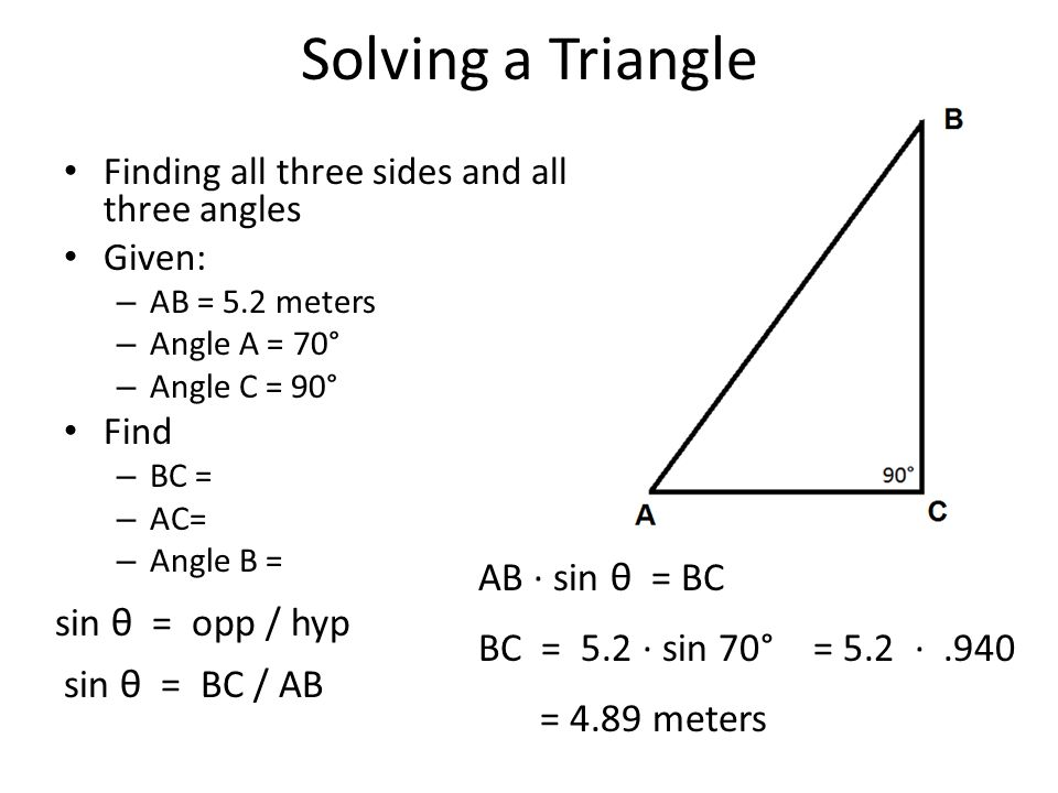 Solving a Triangle Finding all three sides and all three angles Given: – AB = 5.2 meters – Angle A = 70° – Angle C = 90° Find – BC = – AC= – Angle B =