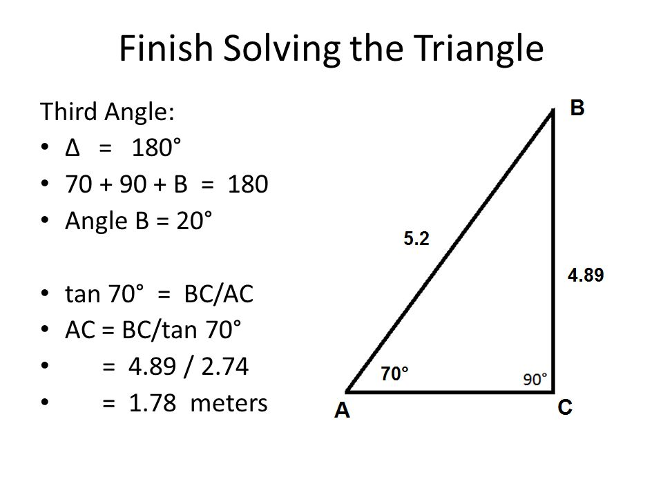 Finish Solving the Triangle Third Angle: ∆ = 180° 70 + 90 + B = 180 Angle B = 20° tan 70° = BC/AC AC = BC/tan 70° = 4.89 / 2.74 = 1.78 meters
