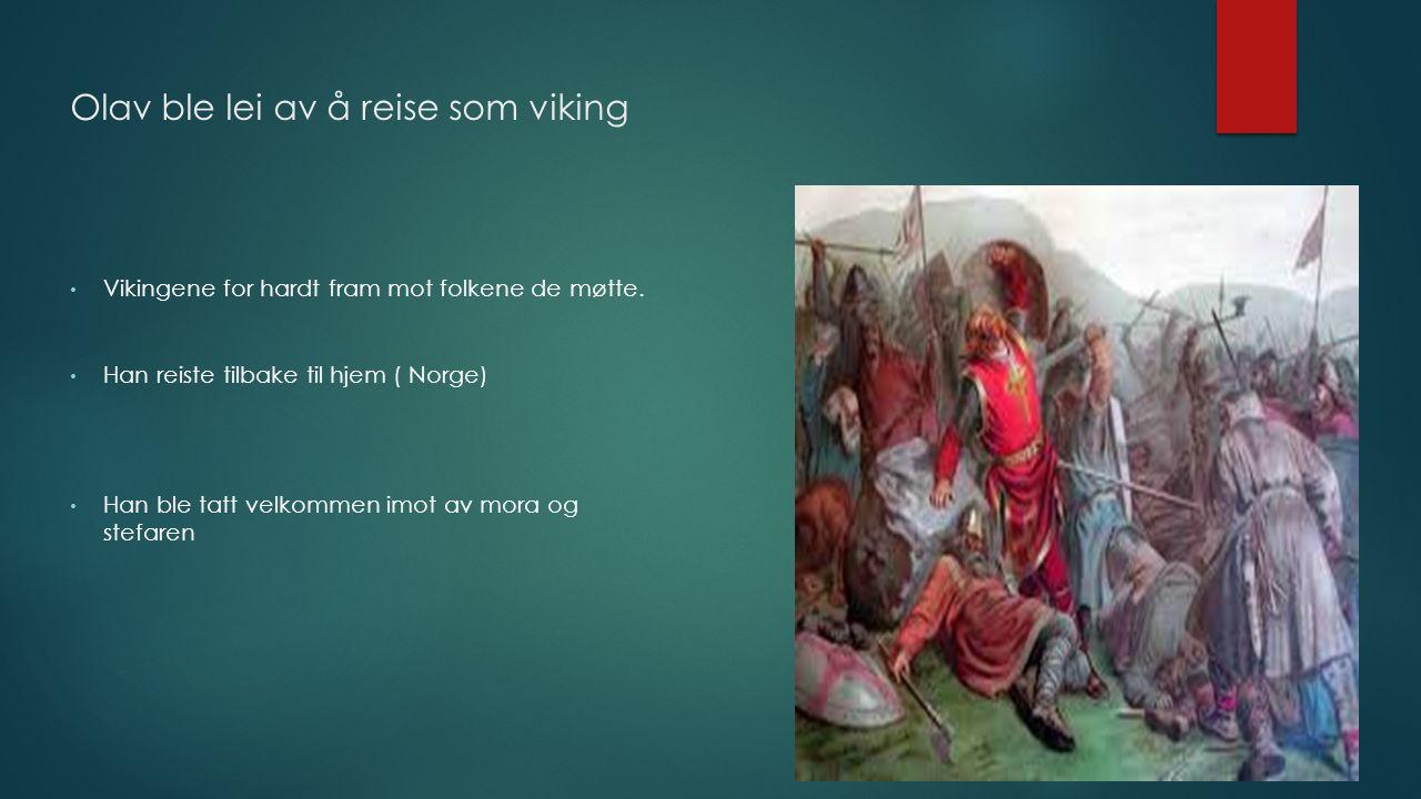 Olav ble lei av å reise som viking Vikingene for hardt fram mot folkene de møtte. Han reiste tilbake til hjem ( Norge) Han ble tatt velkommen imot av