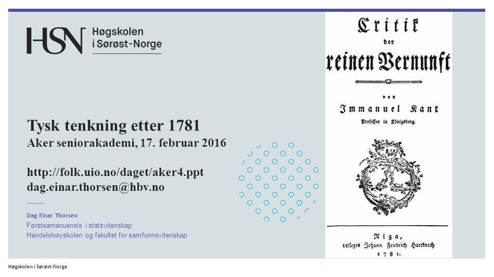 Høgskolen i Sørøst-Norge Tysk tenkning etter 1781 Aker seniorakademi, 17. februar 2016 http://folk.uio.no/daget/aker4.ppt dag.einar.thorsen@hbv.no Dag
