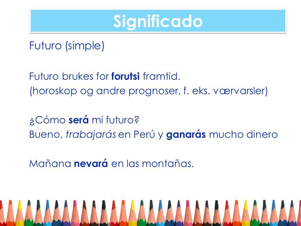 Significado Futuro (simple) Futuro brukes for forutsi framtid. (horoskop og andre prognoser, f. eks. værvarsler) ¿Cómo será mi futuro? Bueno, trabajar