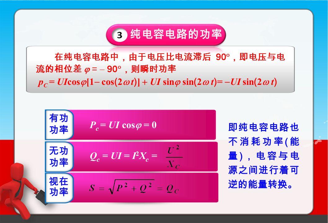 纯电容电路的功率 在纯电容电路中,由于电压比电流滞后 90  ,即电压与电 流的相位差  =  90  ,则瞬时功率 p C = UIcos  [1  cos ( 2  t ) ]  UI sin  sin ( 2  t ) =  UI sin ( 2  t ) 即纯电容电路也 不消耗功率 ( 能 量 ) ,电容与电 源之间进行着可 逆的能量转换。 有功 功率 无功 功率 视在 功率 P c = UI cos  = 0 Q c = UI = I 2 X c =