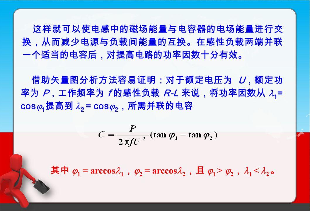 这样就可以使电感中的磁场能量与电容器的电场能量进行交 换,从而减少电源与负载间能量的互换。在感性负载两端并联 一个适当的电容后,对提高电路的功率因数十分有效。 借助矢量图分析方法容易证明:对于额定电压为 U ,额定功 率为 P ,工作频率为 f 的感性负载 R-L 来说,将功率因数从 1 = cos  1 提高到 2 = cos  2 ,所需并联的电容 其中  1 = arccos 1 ,  2 = arccos 2 ,且  1 >  2 , 1 < 2 。