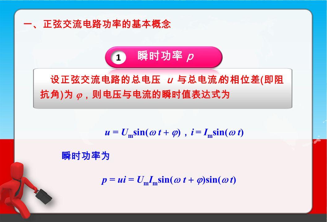 一、正弦交流电路功率的基本概念 设正弦交流电路的总电压 u 与总电流 i 的相位差 ( 即阻 抗角 ) 为  ,则电压与电流的瞬时值表达式为 u = U m sin(  t   ) , i = I m sin(  t) 瞬时功率为 p = ui = U m I m sin(  t   )sin(  t) 瞬时功率 p