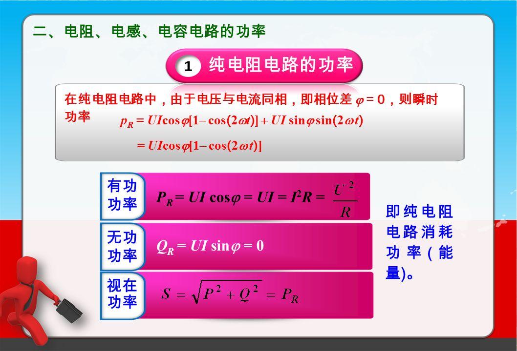 二、电阻、电感、电容电路的功率 P R = UI cos  = UI = I 2 R = Q R = UI sin  = 0 即纯电阻 电路消耗 功率 ( 能 量 ) 。 纯电阻电路的功率 在纯电阻电路中,由于电压与电流同相,即相位差  = 0 ,则瞬时 功率 p R = UIcos  [1  cos ( 2  t ) ]  UI sin  sin ( 2  t ) = UIcos  [1  cos ( 2  t ) ] 有功 功率 无功 功率 视在 功率