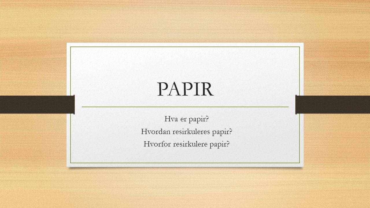 PAPIR Hva er papir? Hvordan resirkuleres papir? Hvorfor resirkulere papir?