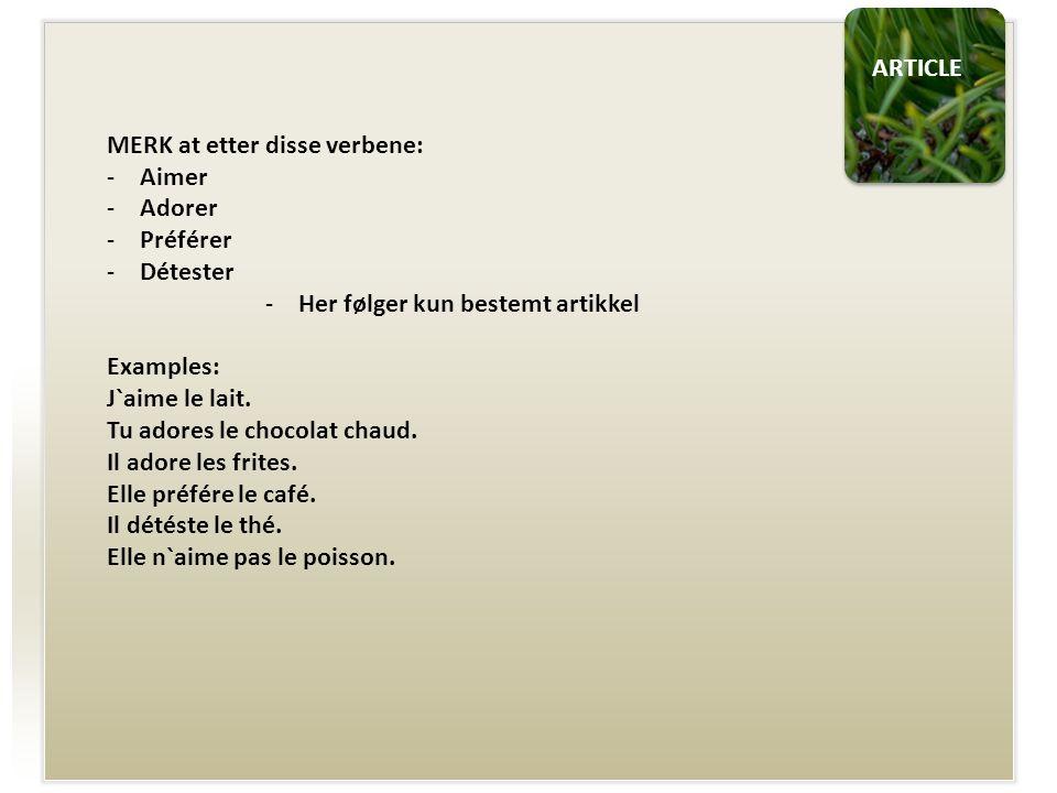 ARTICLE MERK at etter disse verbene: -Aimer -Adorer -Préférer -Détester -Her følger kun bestemt artikkel Examples: J`aime le lait.