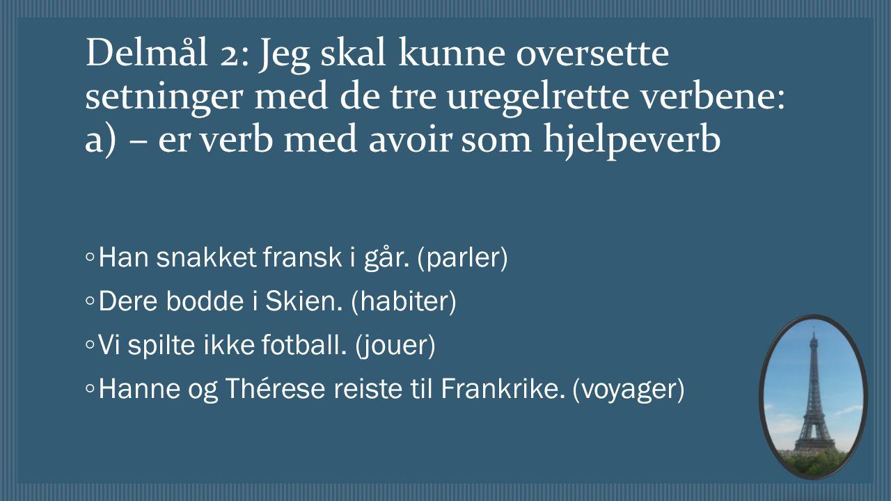 Delmål 2: Jeg skal kunne oversette setninger med de tre uregelrette verbene: a) – er verb med avoir som hjelpeverb ◦ Han snakket fransk i går.