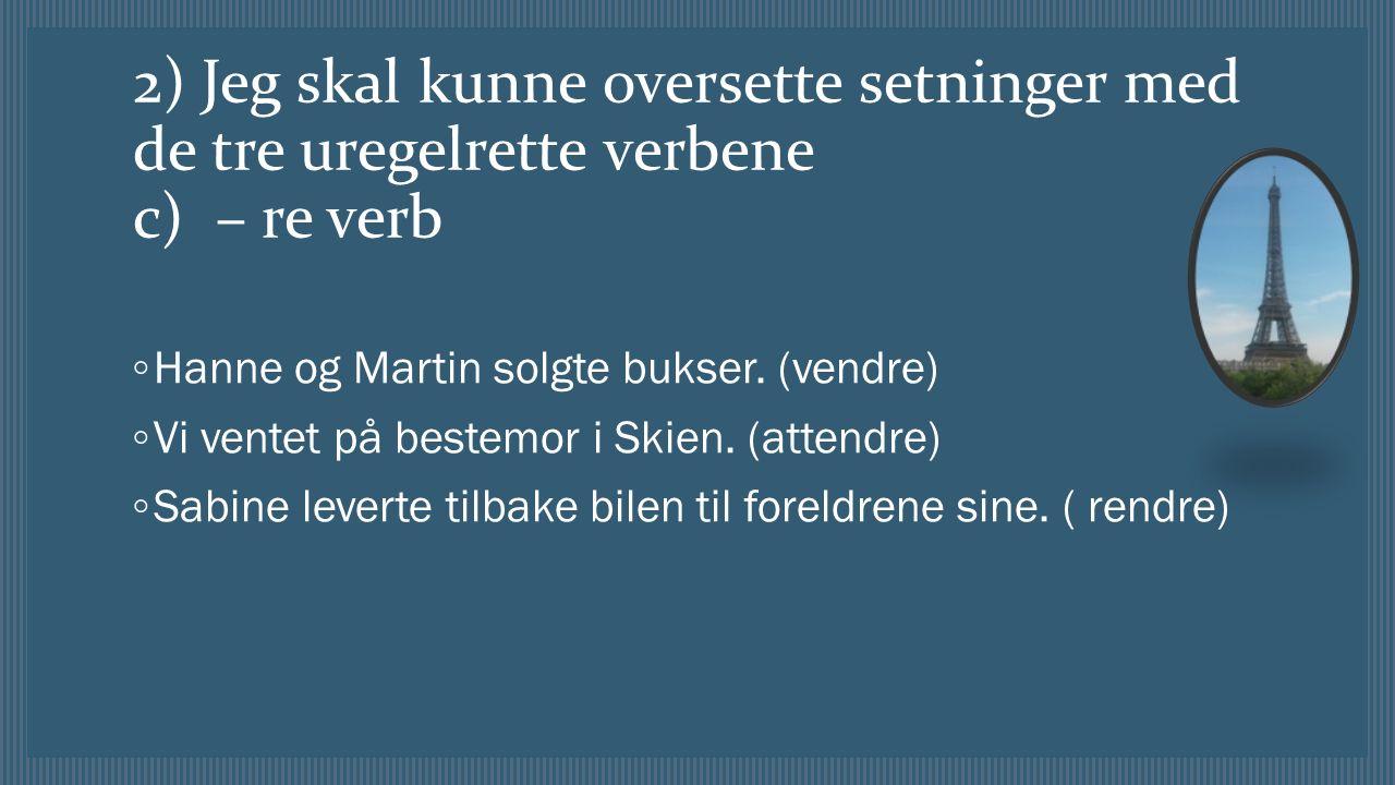 2) Jeg skal kunne oversette setninger med de tre uregelrette verbene c) – re verb ◦ Hanne og Martin solgte bukser.