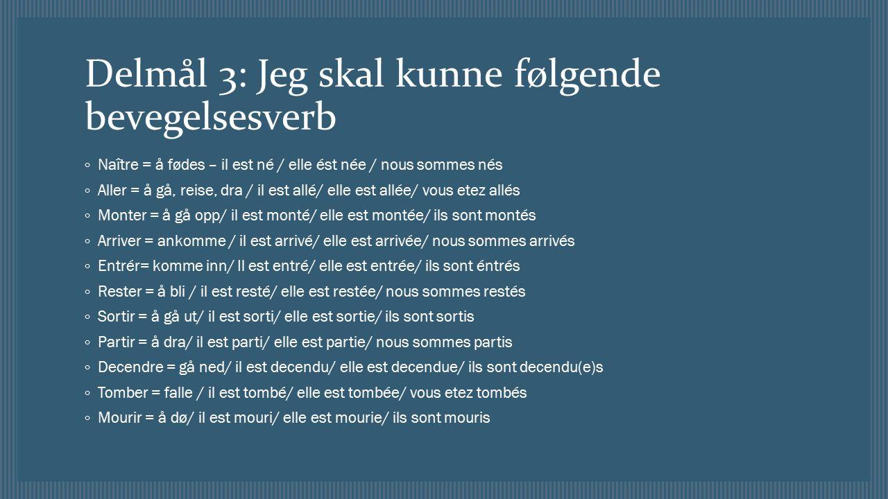 Delmål 3: Jeg skal kunne følgende bevegelsesverb ◦ Naître = å fødes – il est né / elle ést née / nous sommes nés ◦ Aller = å gå, reise, dra / il est allé/ elle est allée/ vous etez allés ◦ Monter = å gå opp/ il est monté/ elle est montée/ ils sont montés ◦ Arriver = ankomme / il est arrivé/ elle est arrivée/ nous sommes arrivés ◦ Entrér= komme inn/ Il est entré/ elle est entrée/ ils sont éntrés ◦ Rester = å bli / il est resté/ elle est restée/ nous sommes restés ◦ Sortir = å gå ut/ il est sorti/ elle est sortie/ ils sont sortis ◦ Partir = å dra/ il est parti/ elle est partie/ nous sommes partis ◦ Decendre = gå ned/ il est decendu/ elle est decendue/ ils sont decendu(e)s ◦ Tomber = falle / il est tombé/ elle est tombée/ vous etez tombés ◦ Mourir = å dø/ il est mouri/ elle est mourie/ ils sont mouris