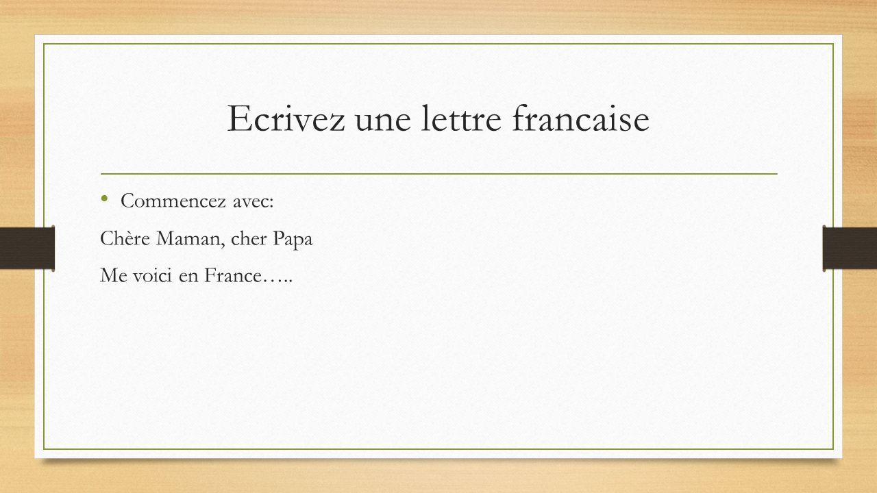 Ecrivez une lettre francaise Commencez avec: Chère Maman, cher Papa Me voici en France…..