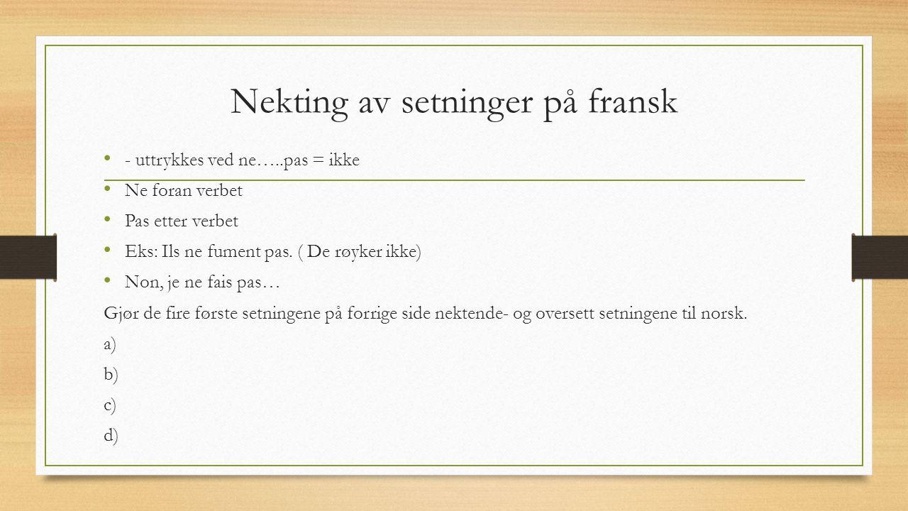 Nekting av setninger på fransk - uttrykkes ved ne…..pas = ikke Ne foran verbet Pas etter verbet Eks: Ils ne fument pas.