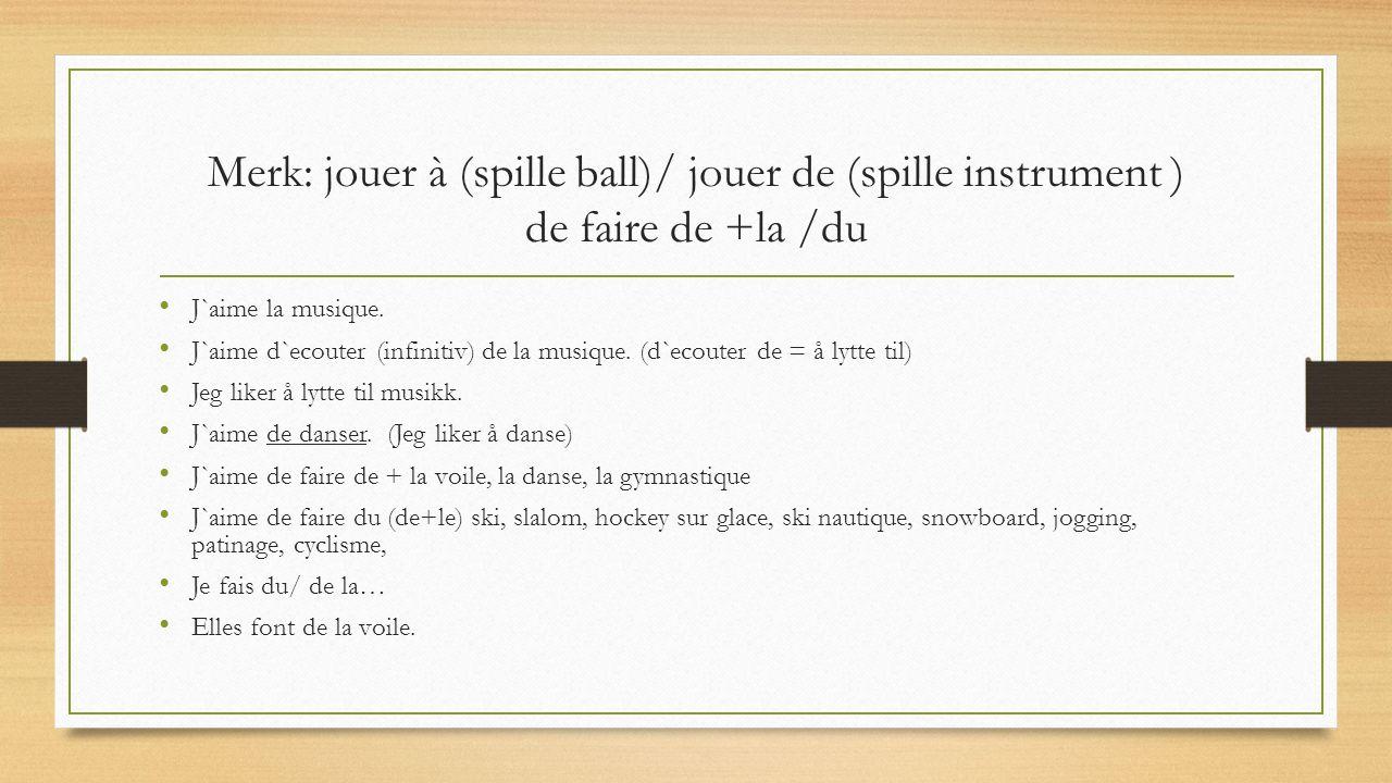 Merk: jouer à (spille ball)/ jouer de (spille instrument ) de faire de +la /du J`aime la musique.