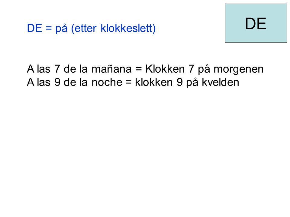 DE = på (etter klokkeslett) A las 7 de la mañana = Klokken 7 på morgenen A las 9 de la noche = klokken 9 på kvelden DE