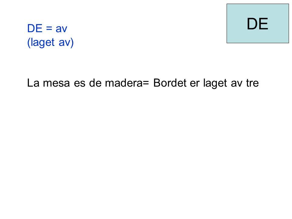 DE = av (laget av) La mesa es de madera= Bordet er laget av tre DE