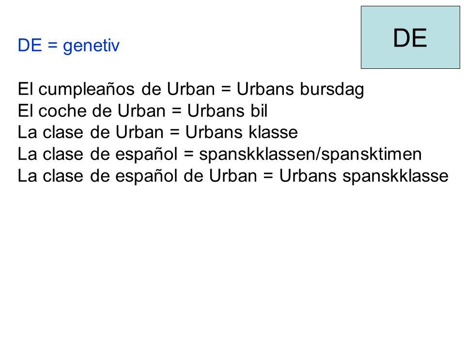 DE = genetiv El cumpleaños de Urban = Urbans bursdag El coche de Urban = Urbans bil La clase de Urban = Urbans klasse La clase de español = spanskklassen/spansktimen La clase de español de Urban = Urbans spanskklasse DE