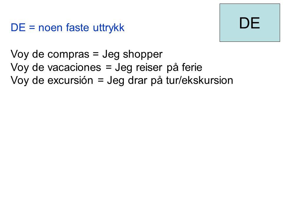 DE = noen faste uttrykk Voy de compras = Jeg shopper Voy de vacaciones = Jeg reiser på ferie Voy de excursión = Jeg drar på tur/ekskursion DE