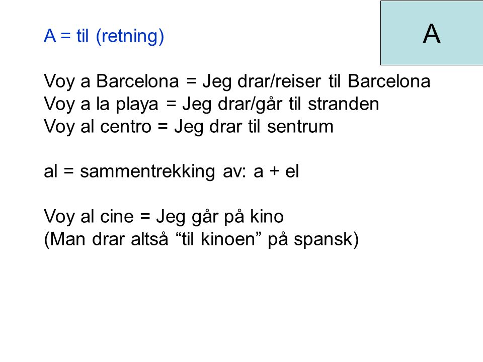 A = til (retning) Voy a Barcelona = Jeg drar/reiser til Barcelona Voy a la playa = Jeg drar/går til stranden Voy al centro = Jeg drar til sentrum al = sammentrekking av: a + el Voy al cine = Jeg går på kino (Man drar altså til kinoen på spansk) A