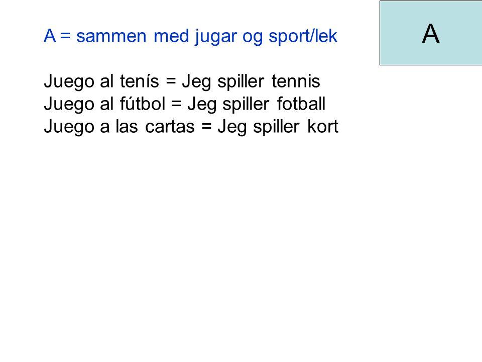 A = sammen med jugar og sport/lek Juego al tenís = Jeg spiller tennis Juego al fútbol = Jeg spiller fotball Juego a las cartas = Jeg spiller kort A