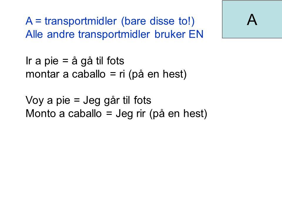 A = transportmidler (bare disse to!) Alle andre transportmidler bruker EN Ir a pie = å gå til fots montar a caballo = ri (på en hest) Voy a pie = Jeg går til fots Monto a caballo = Jeg rir (på en hest) A