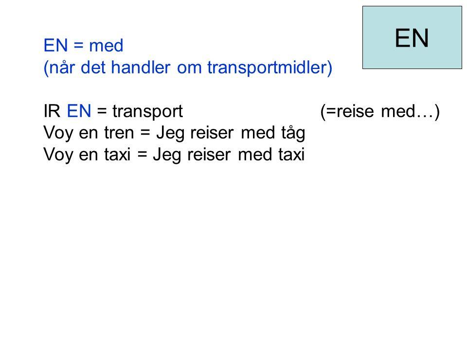 EN = med (når det handler om transportmidler) IR EN = transport (=reise med…) Voy en tren = Jeg reiser med tåg Voy en taxi = Jeg reiser med taxi EN