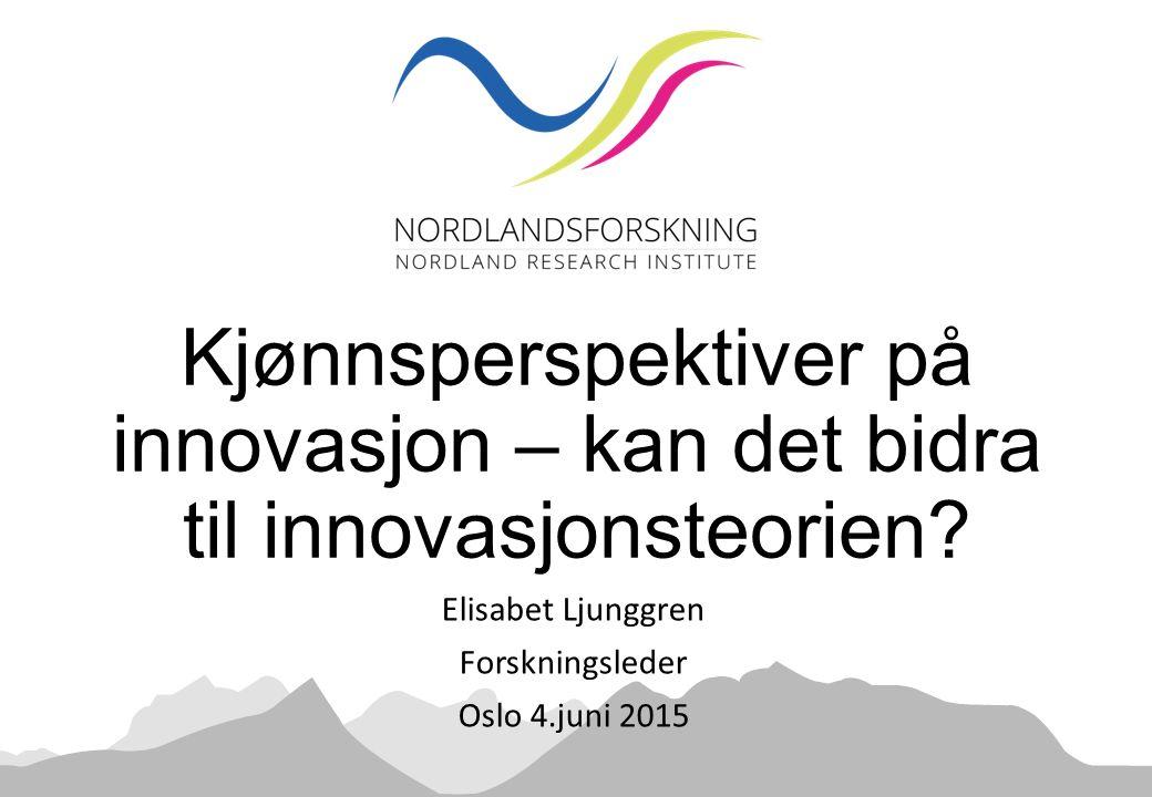 Elisabet Ljunggren Forskningsleder Oslo 4.juni 2015 Kjønnsperspektiver på innovasjon – kan det bidra til innovasjonsteorien?