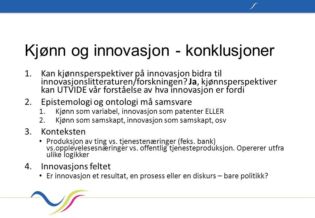 Kjønn og innovasjon - konklusjoner 1.Kan kjønnsperspektiver på innovasjon bidra til innovasjonslitteraturen/forskningen? Ja, kjønnsperspektiver kan UT