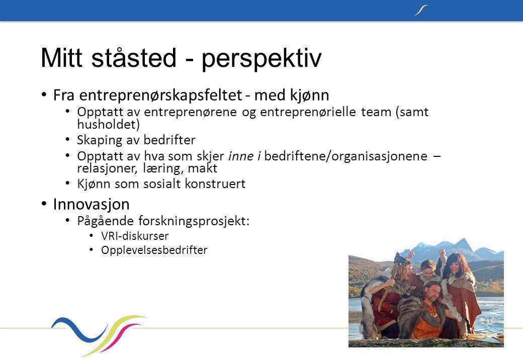 Mitt ståsted - perspektiv Fra entreprenørskapsfeltet - med kjønn Opptatt av entreprenørene og entreprenørielle team (samt husholdet) Skaping av bedrifter Opptatt av hva som skjer inne i bedriftene/organisasjonene – relasjoner, læring, makt Kjønn som sosialt konstruert Innovasjon Pågående forskningsprosjekt: VRI-diskurser Opplevelsesbedrifter