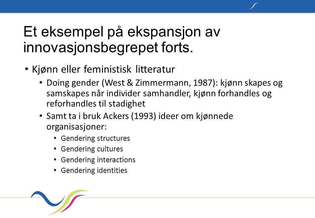 Et eksempel på ekspansjon av innovasjonsbegrepet forts. Kjønn eller feministisk litteratur Doing gender (West & Zimmermann, 1987): kjønn skapes og sam