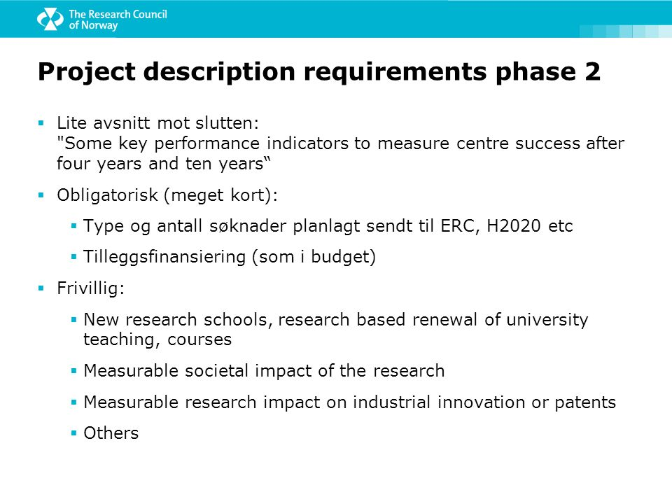 Project description requirements phase 2  Lite avsnitt mot slutten: Some key performance indicators to measure centre success after four years and ten years  Obligatorisk (meget kort):  Type og antall søknader planlagt sendt til ERC, H2020 etc  Tilleggsfinansiering (som i budget)  Frivillig:  New research schools, research based renewal of university teaching, courses  Measurable societal impact of the research  Measurable research impact on industrial innovation or patents  Others