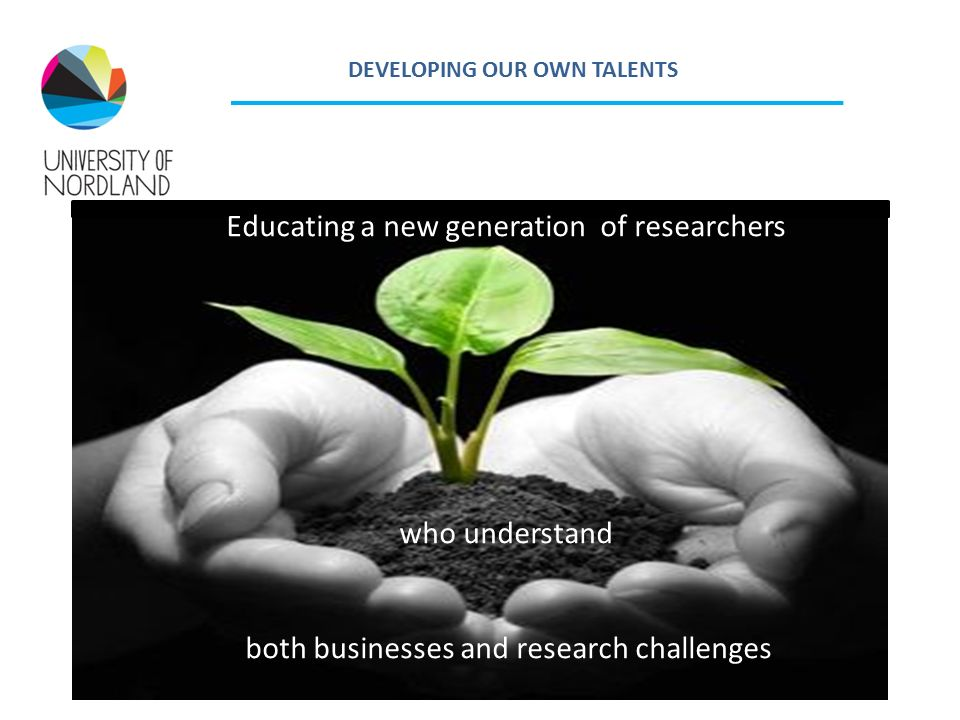 DEVELOPING OUR OWN TALENTS Educating a new generation of researchers who understand both businesses and research challenges