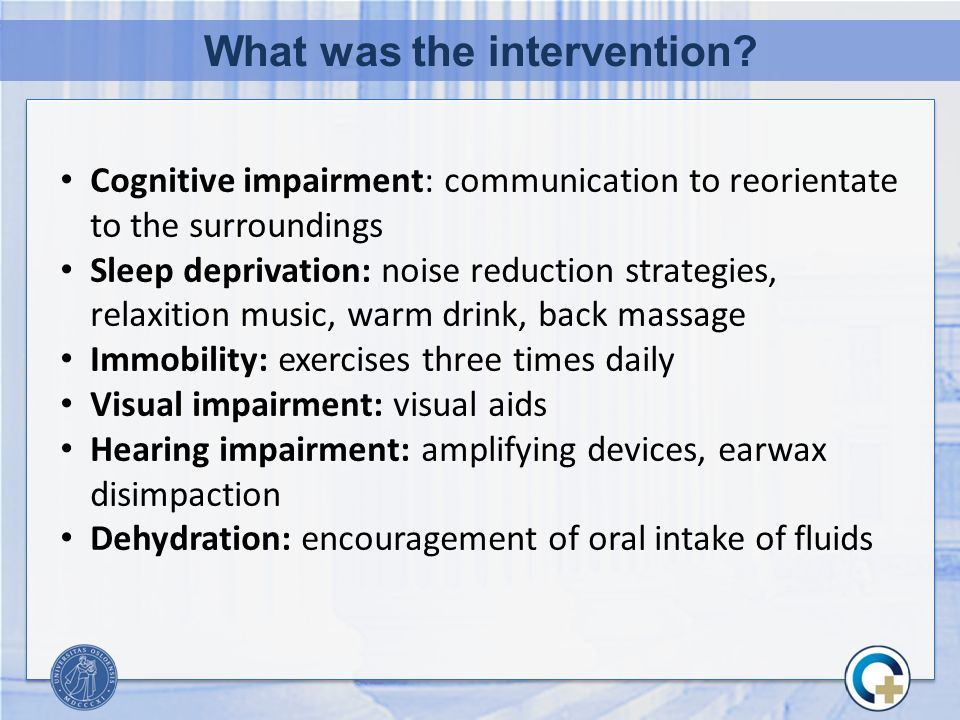 What was the intervention? Cognitive impairment: communication to reorientate to the surroundings Sleep deprivation: noise reduction strategies, relax